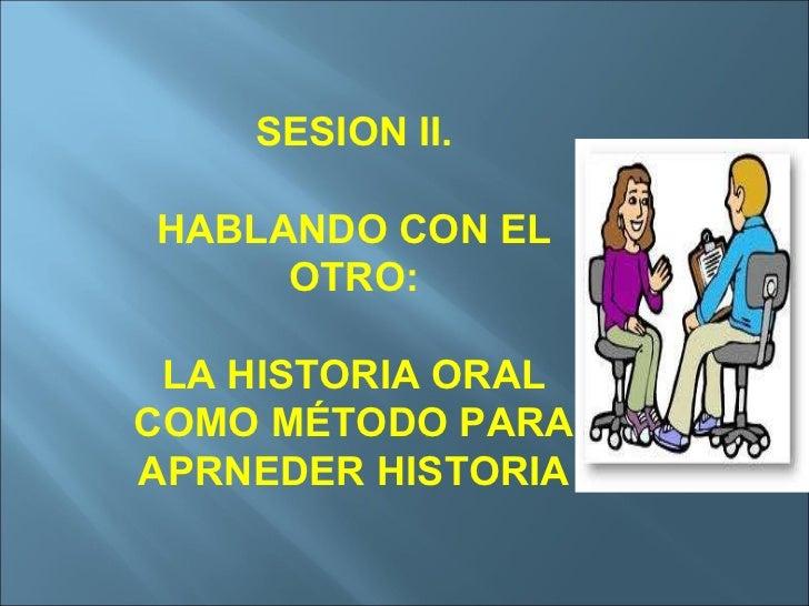 SESION II. HABLANDO CON EL OTRO: LA HISTORIA ORAL COMO MÉTODO PARA APRNEDER HISTORIA