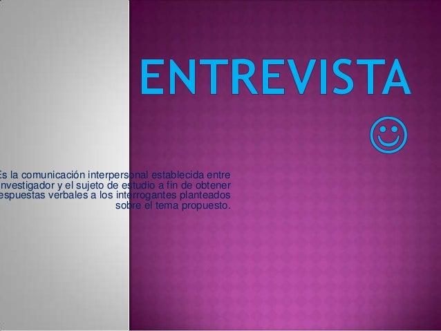 Es la comunicación interpersonal establecida entreinvestigador y el sujeto de estudio a fin de obtenerespuestas verbales a...
