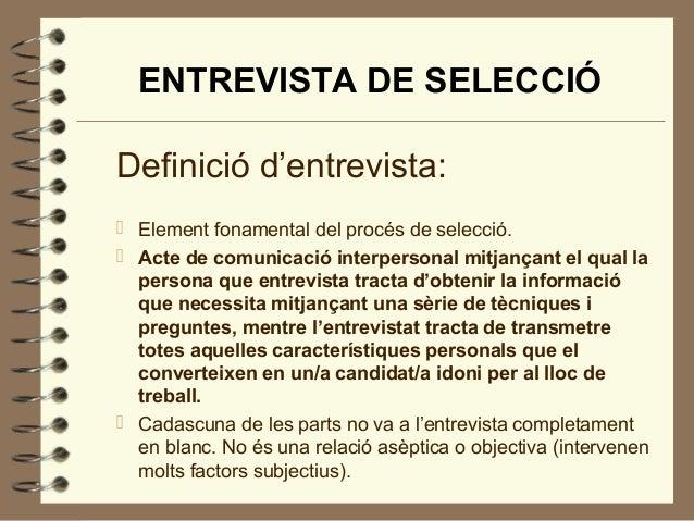 ENTREVISTA DE SELECCIÓ Definició d'entrevista:  Element fonamental del procés de selecció.  Acte de comunicació interper...