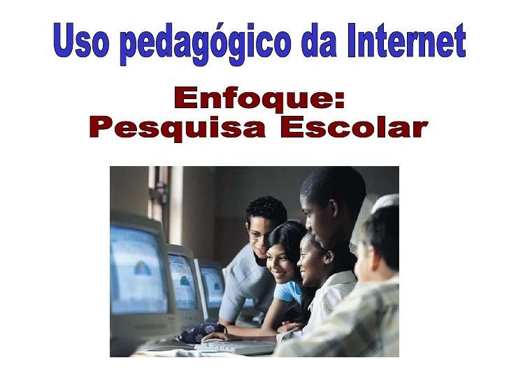 Uso pedagógico da Internet Enfoque: Pesquisa Escolar