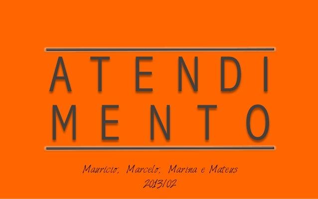 A T E N D I  M E N T O  Maurício, Marcelo, Marina e Mateus  2013/02