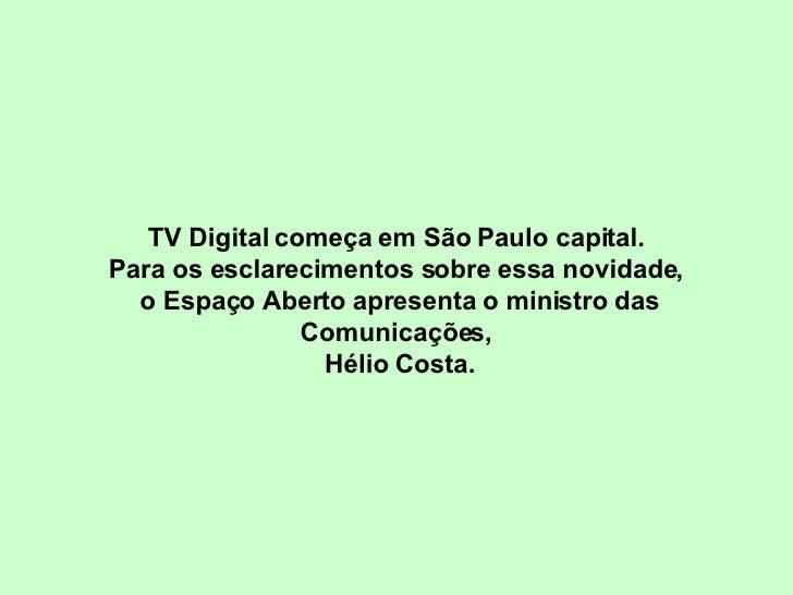 TV Digital começa em São Paulo capital.  Para os esclarecimentos sobre essa novidade,  o Espaço Aberto apresenta o ministr...