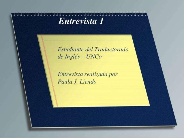 Entrevista 1 Estudiante del Traductorado de Inglés – UNCo Entrevista realizada por Paula J. Liendo