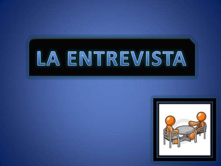 LA ENTREVISTA• La entrevista es un acto de comunicación oral  o escrita que se establece entre dos o más  personas (el ent...