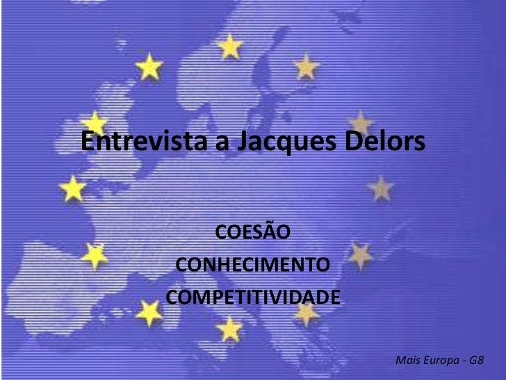 Entrevista a Jacques Delors<br />COESÃO<br />CONHECIMENTO<br />COMPETITIVIDADE <br />Mais Europa - G8<br />