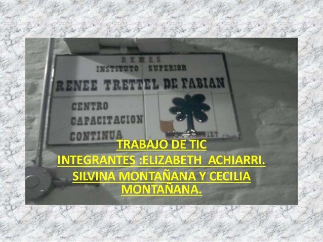 TRABAJO DE TIC  INTEGRANTES :ELIZABETH ACHIARRI.  SILVINA MONTAÑANA Y CECILIA  MONTAÑANA.