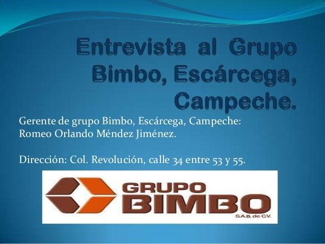 Gerente de grupo Bimbo, Escárcega, Campeche: Romeo Orlando Méndez Jiménez. Dirección: Col. Revolución, calle 34 entre 53 y...