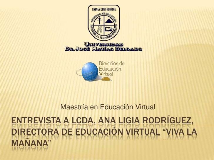 """Entrevista A lcda. Ana Ligia rodríguez, directora de educación virtual """"viva la mañana""""<br />Maestría en Educación Virtual..."""