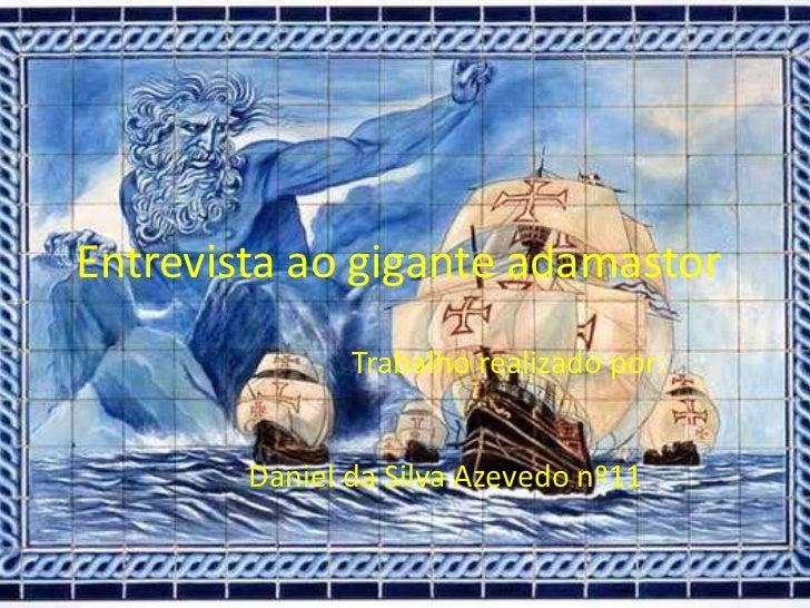 Entrevista ao gigante adamastor<br />     Trabalho realizado por:<br />Daniel da Silva Azevedo nº11<br />