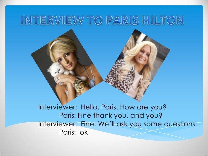 INTERVIEW TO PARIS HILTON<br />Interviewer:  Hello, Paris. How are you?<br />Paris: Fine thank you, and you?<br />Intervi...