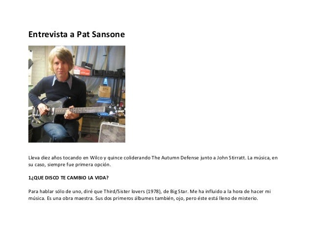 Entrevista a Pat Sansone  Lleva diez años tocando en Wilco y quince coliderando The Autumn Defense junto a John Stirratt. ...