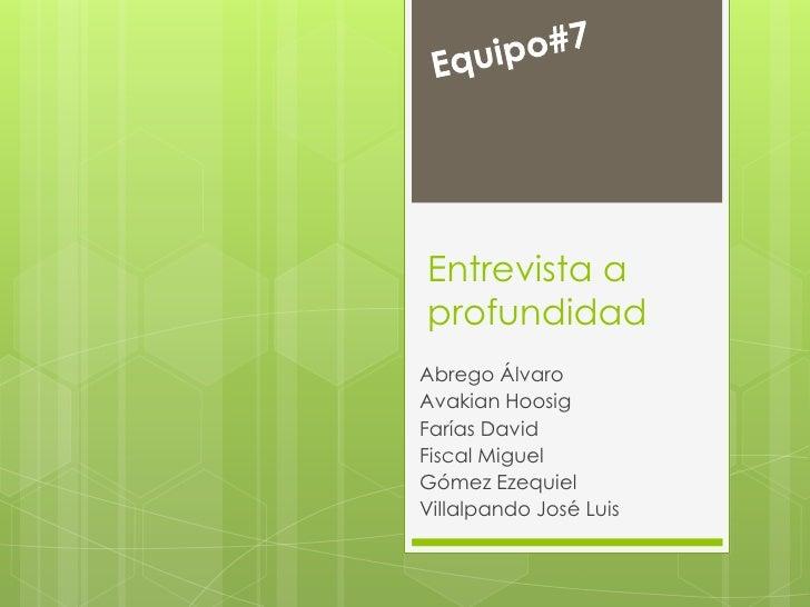 Equipo#7<br />Entrevista a profundidad<br />Abrego Álvaro<br />AvakianHoosig<br />Farías David<br />Fiscal Miguel<br />Góm...