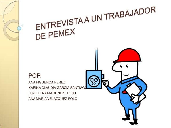 ENTREVISTA A UN TRABAJADOR DE PEMEX<br />POR<br />ANA FIGUEROA PEREZ<br />KARINA CLAUDIA GARCIA SANTIAGO<br />LUZ ELENA MA...
