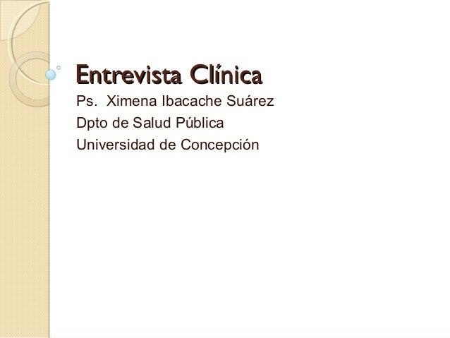 Entrevista ClínicaEntrevista ClínicaPs. Ximena Ibacache SuárezDpto de Salud PúblicaUniversidad de Concepción