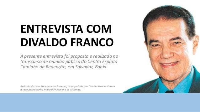 ENTREVISTA COM DIVALDO FRANCO A presente entrevista foi proposta e realizada no transcurso de reunião pública do Centro Es...