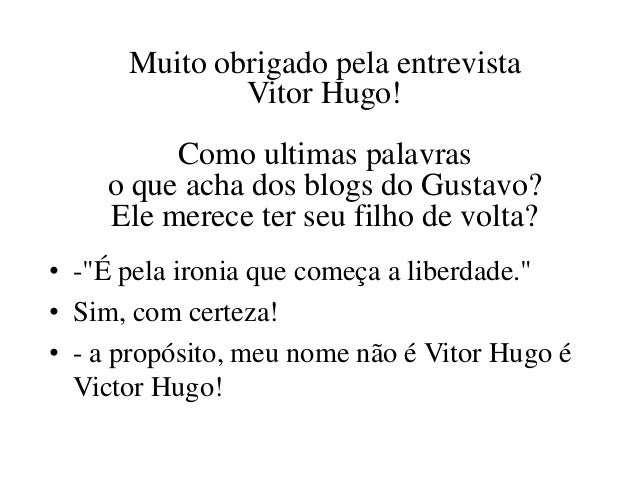 Muito obrigado pela entrevista              Vitor Hugo!         Como ultimas palavras    o que acha dos blogs do Gustavo? ...