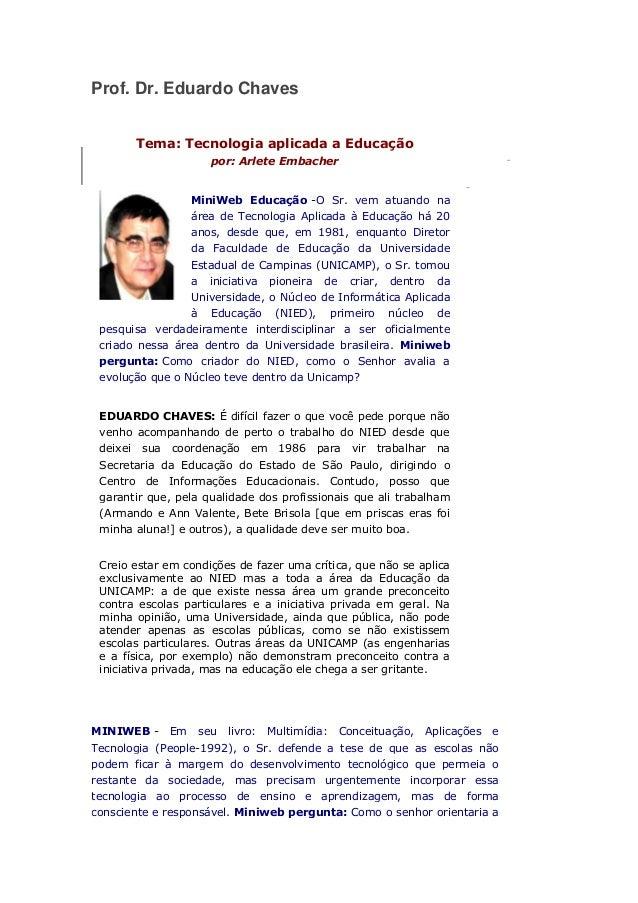 Prof. Dr. Eduardo Chaves Tema: Tecnologia aplicada a Educação por: Arlete Embacher MiniWeb Educação -O Sr. vem atuando na ...