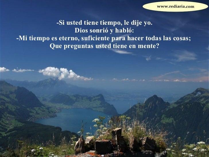 -Si usted tiene tiempo, le dije yo. Dios sonrió y habló: -Mi tiempo es eterno, suficiente para hacer todas las cosas;  Que...
