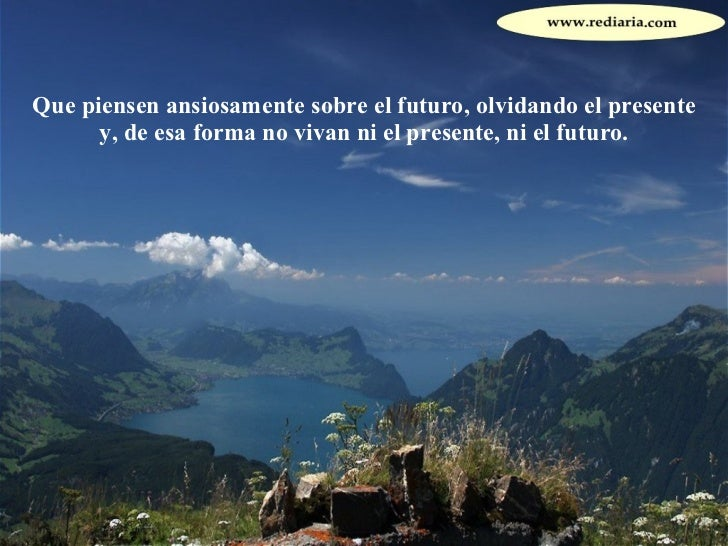 Que piensen ansiosamente sobre el futuro, olvidando el presente y, de esa forma no vivan ni el presente, ni el futuro.