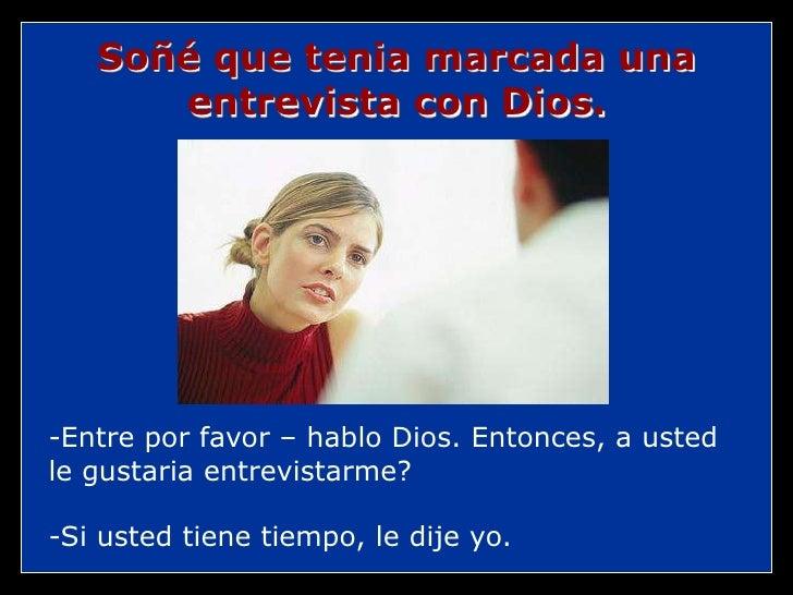 Soñé que tenia marcada una entrevista con Dios.<br />-Entre por favor – hablo Dios. Entonces, a usted le gustaria entrevis...