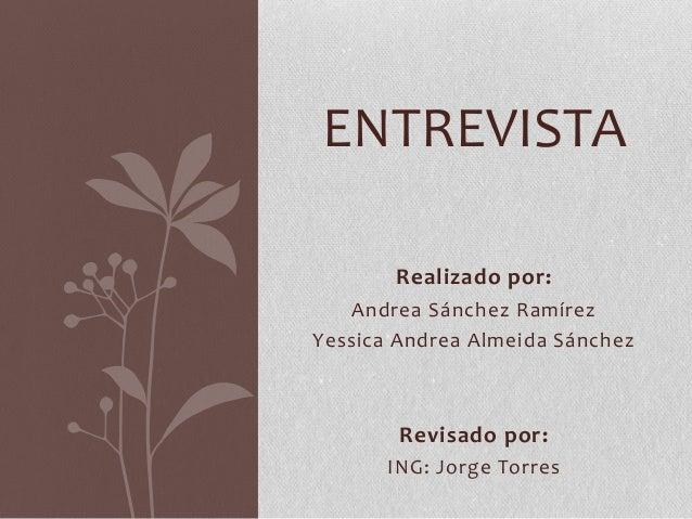 Realizado por: Andrea Sánchez Ramírez Yessica Andrea Almeida Sánchez Revisado por: ING: Jorge Torres ENTREVISTA