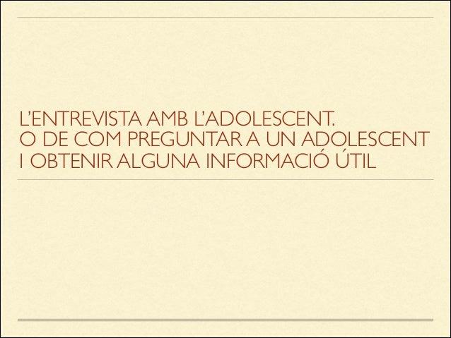 L'ENTREVISTA AMB L'ADOLESCENT. O DE COM PREGUNTAR A UN ADOLESCENT I OBTENIR ALGUNA INFORMACIÓ ÚTIL