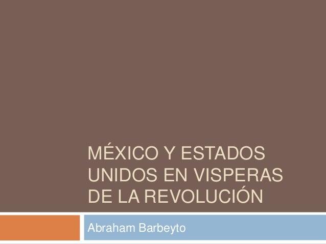 MÉXICO Y ESTADOS UNIDOS EN VISPERAS DE LA REVOLUCIÓN Abraham Barbeyto