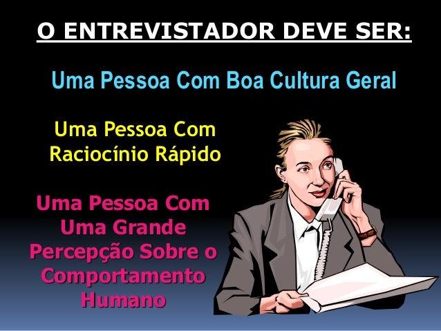 O ENTREVISTADOR DEVE SER:  Uma Pessoa Com Boa Cultura Geral  Uma Pessoa Com  Raciocínio Rápido  Uma Pessoa Com  Uma Grande...