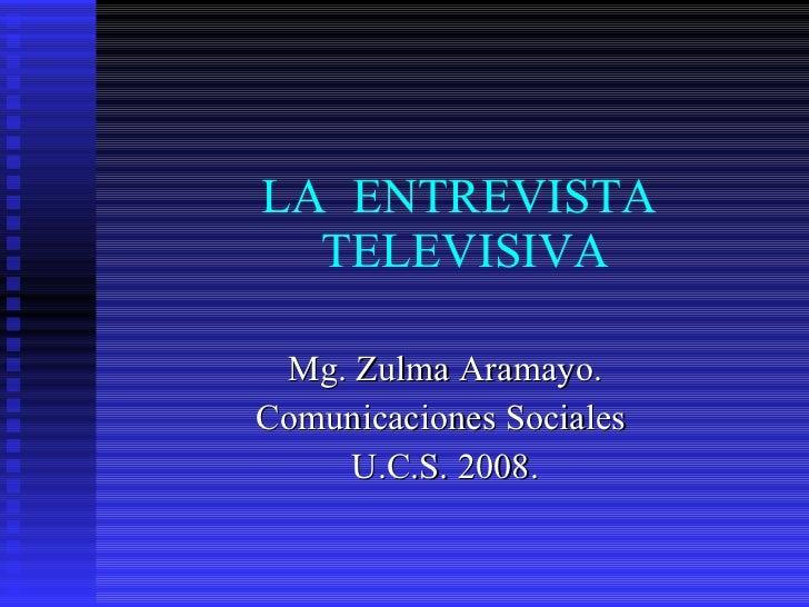 LA  ENTREVISTA  TELEVISIVA Mg. Zulma Aramayo. Comunicaciones Sociales  U.C.S. 2008.