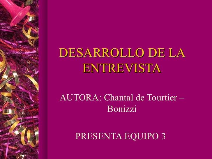 DESARROLLO DE LA   ENTREVISTAAUTORA: Chantal de Tourtier –         Bonizzi   PRESENTA EQUIPO 3