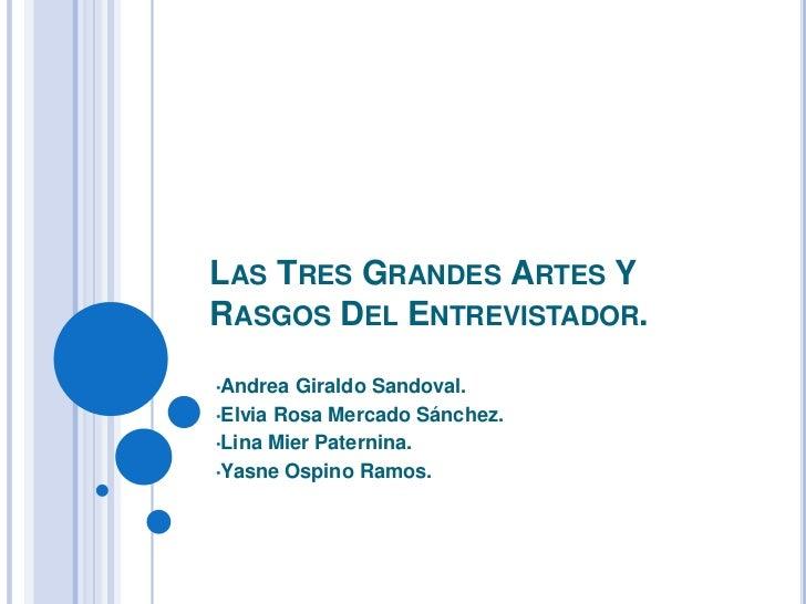 LAS TRES GRANDES ARTES YRASGOS DEL ENTREVISTADOR.•Andrea  Giraldo Sandoval.•Elvia Rosa Mercado Sánchez.•Lina Mier Paternin...