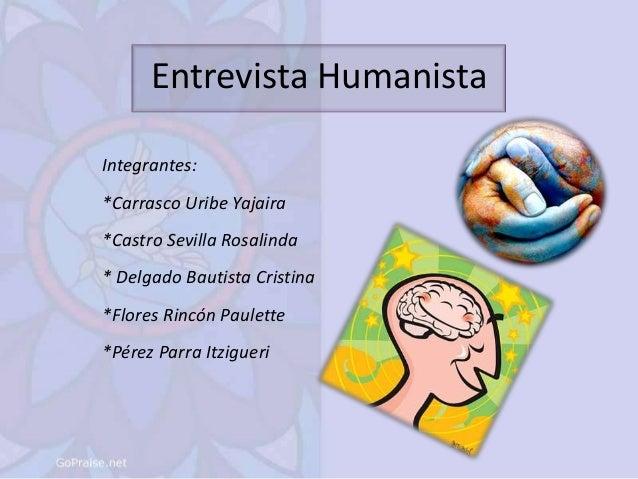 Entrevista Humanista Integrantes: *Carrasco Uribe Yajaira *Castro Sevilla Rosalinda * Delgado Bautista Cristina *Flores Ri...