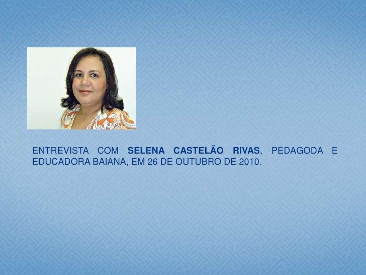 ENTREVISTA COM SELENA CASTELÃO RIVAS, PEDAGODA EEDUCADORA BAIANA, EM 26 DE OUTUBRO DE 2010.