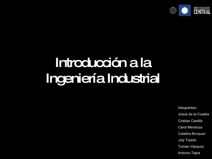 Introducción a la Ingeniería Industrial Integrantes: Josué de la Cuadra Cristian Castillo Carol Mendoza Catalina Borquez J...