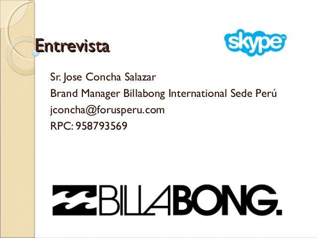 Entrevista Sr. Jose Concha Salazar Brand Manager Billabong International Sede Perú jconcha@forusperu.com RPC: 958793569