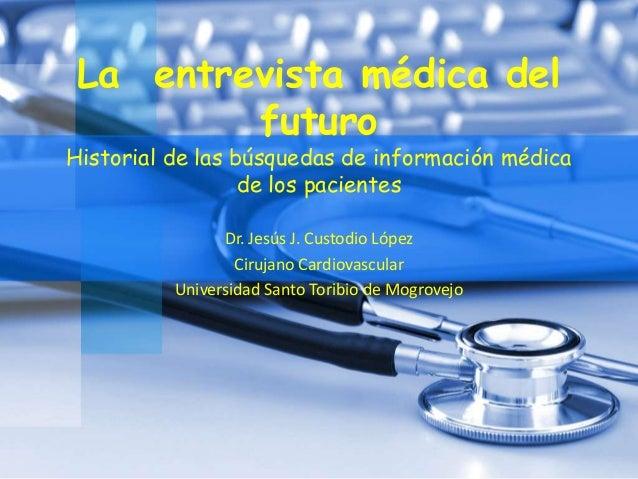 La entrevista médica del futuro Historial de las búsquedas de información médica de los pacientes Dr. Jesús J. Custodio Ló...
