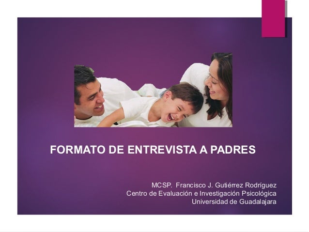 FORMATO DE ENTREVISTA A PADRES MCSP. Francisco J. Gutiérrez Rodríguez Centro de Evaluación e Investigación Psicológica Uni...