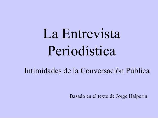 La EntrevistaPeriodísticaBasado en el texto de Jorge HalperínIntimidades de la Conversación Pública
