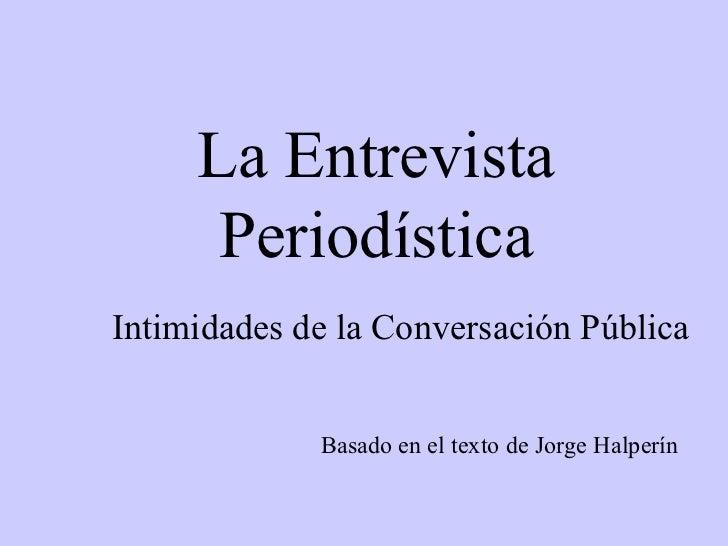 La Entrevista Periodística Basado en el texto de Jorge Halperín Intimidades de la Conversación Pública