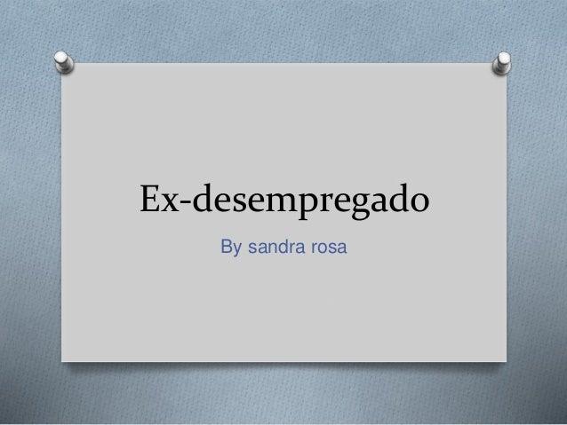 Ex-desempregado  By sandra rosa