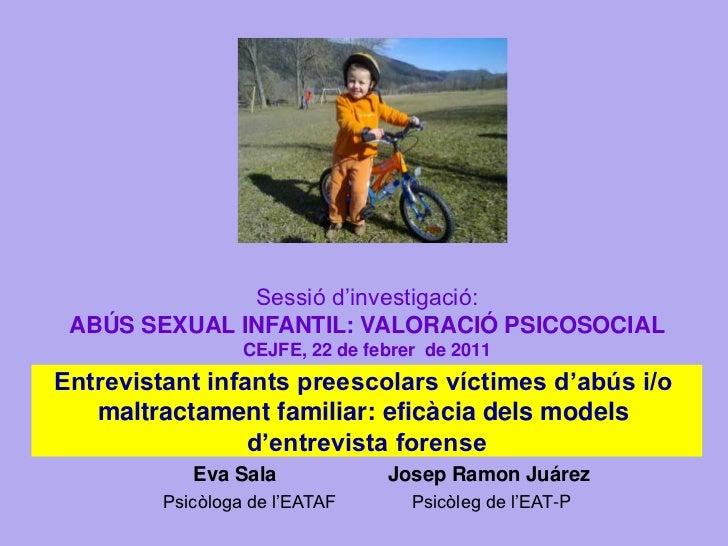 Sessió d'investigació: ABÚS SEXUAL INFANTIL: VALORACIÓ PSICOSOCIAL                  CEJFE, 22 de febrer de 2011Entrevistan...