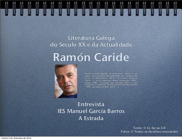 Literatura Galega  do Século XX e da Actualidade  Ramón Caride  Ramón Caride Ogando (Cea-Ourense, 1957), é un  autor moi p...