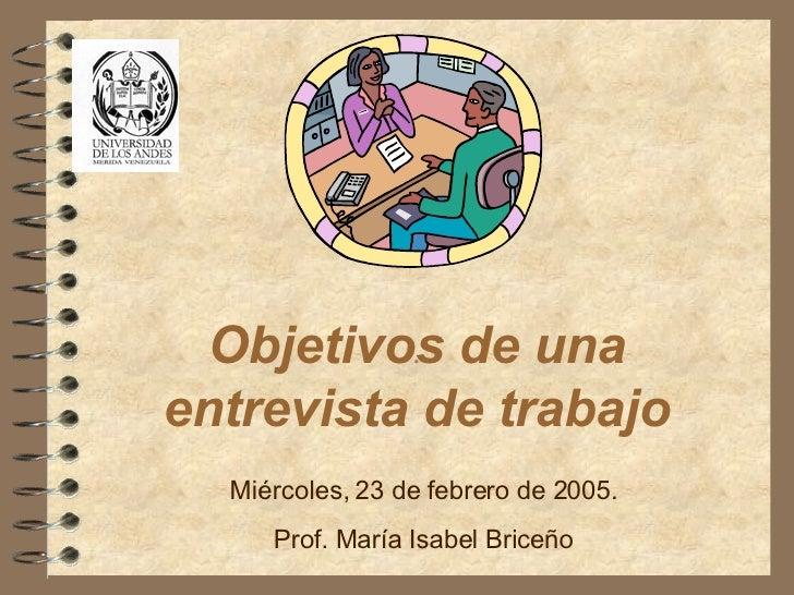 Objetivos de una entrevista de trabajo .  Miércoles, 23 de febrero de 2005. Prof. María Isabel Briceño