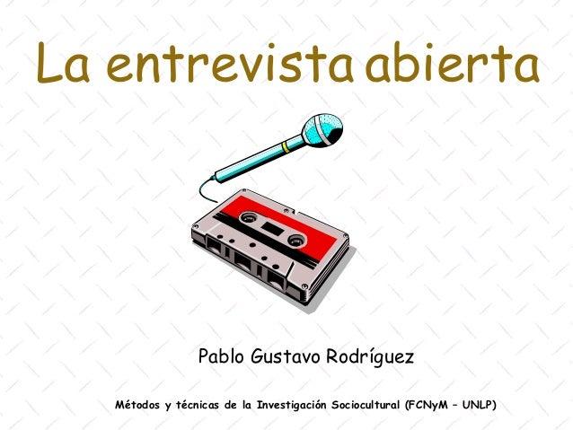 La entrevista abierta                 Pablo Gustavo Rodríguez   Métodos y técnicas de la Investigación Sociocultural (FCNy...