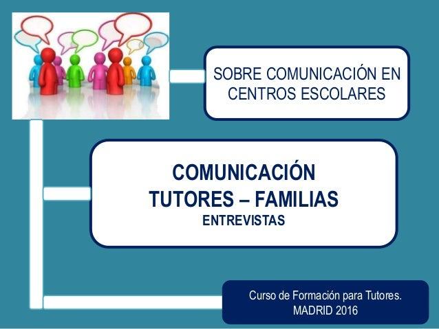 SOBRE COMUNICACIÓN EN CENTROS ESCOLARES COMUNICACIÓN TUTORES – FAMILIAS ENTREVISTAS Curso de Formación para Tutores. MADRI...