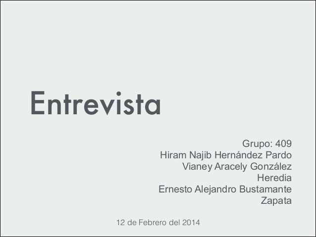 Entrevista Grupo: 409 Hiram Najib Hernández Pardo Vianey Aracely González Heredia Ernesto Alejandro Bustamante Zapata 12 d...