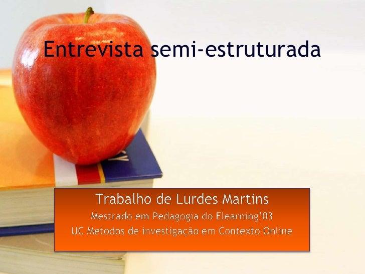 Entrevista semi-estruturada<br />Trabalho de Lurdes Martins<br />Mestrado em Pedagogia do Elearning'03<br />UC Metodos de ...
