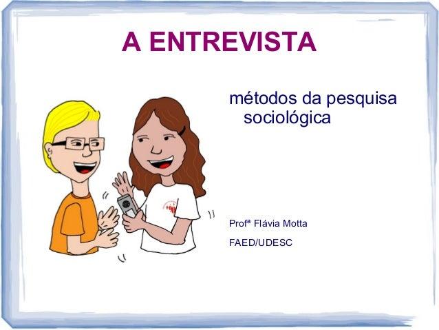 A ENTREVISTAmétodos da pesquisasociológicaProfª Flávia MottaFAED/UDESC