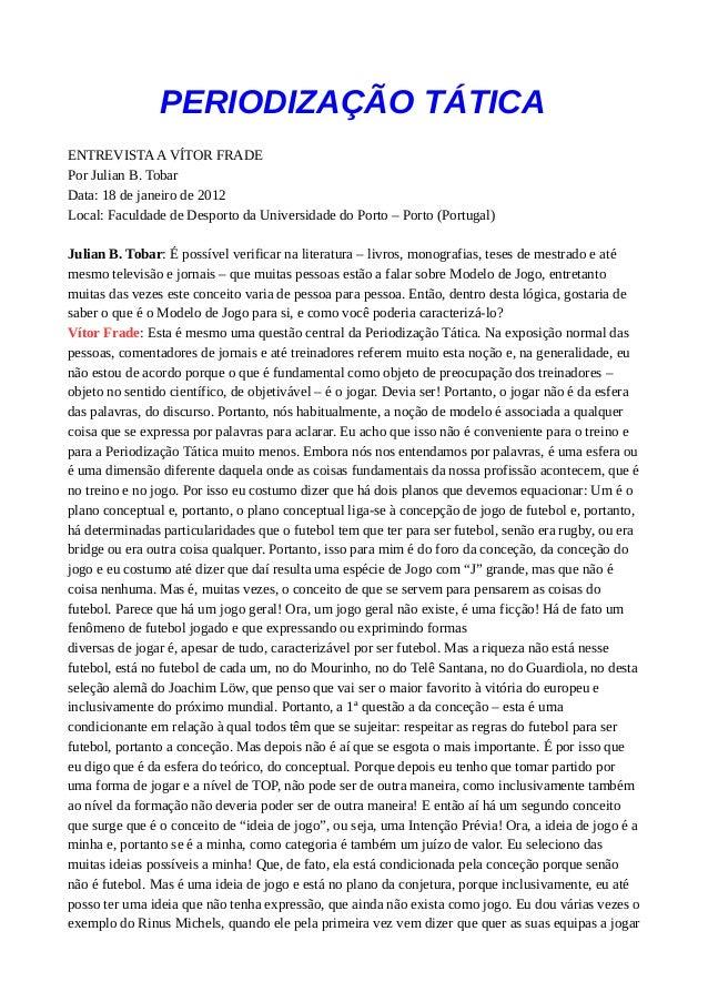 PERIODIZAÇÃO TÁTICA ENTREVISTAA VÍTOR FRADE Por Julian B. Tobar Data: 18 de janeiro de 2012 Local: Faculdade de Desporto d...
