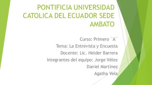 PONTIFICIA UNIVERSIDAD CATOLICA DEL ECUADOR SEDE AMBATO Curso: Primero ¨A¨ Tema: La Entrevista y Encuesta  Docente: Lic. H...